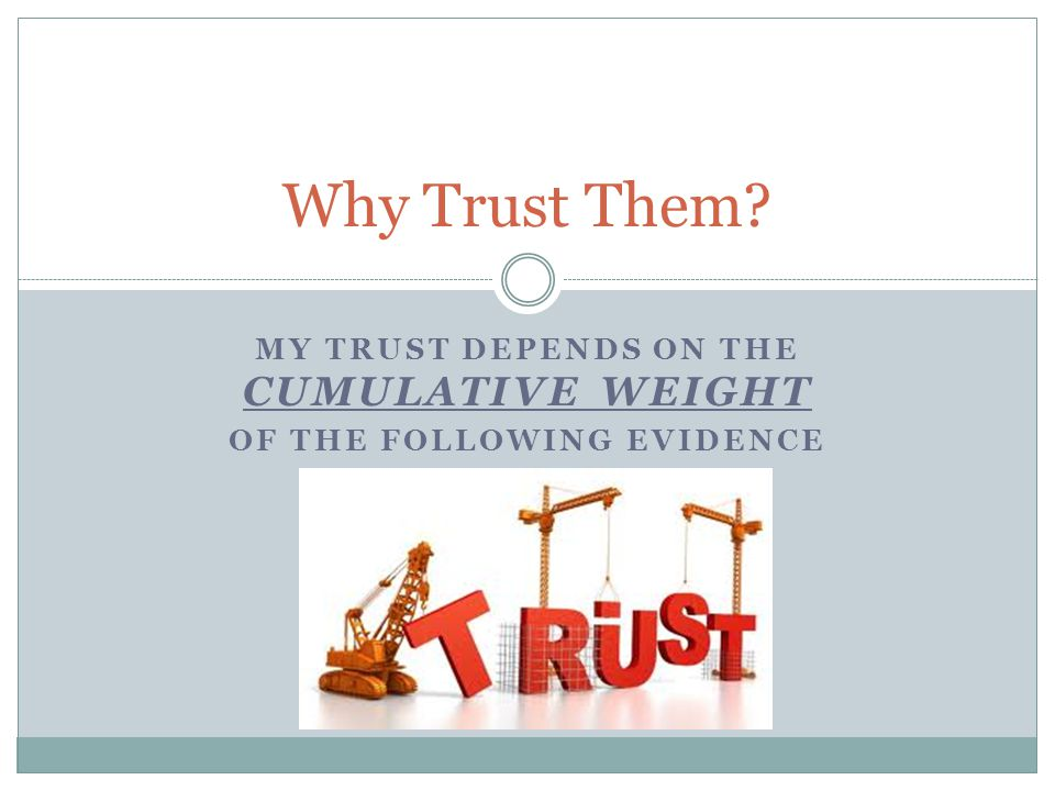 MY TRUST DEPENDS ON THE CUMULATIVE WEIGHT OF THE FOLLOWING EVIDENCE Why Trust Them?