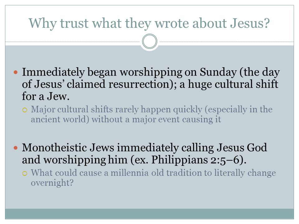 Why trust what they wrote about Jesus? Immediately began worshipping on Sunday (the day of Jesus' claimed resurrection); a huge cultural shift for a J