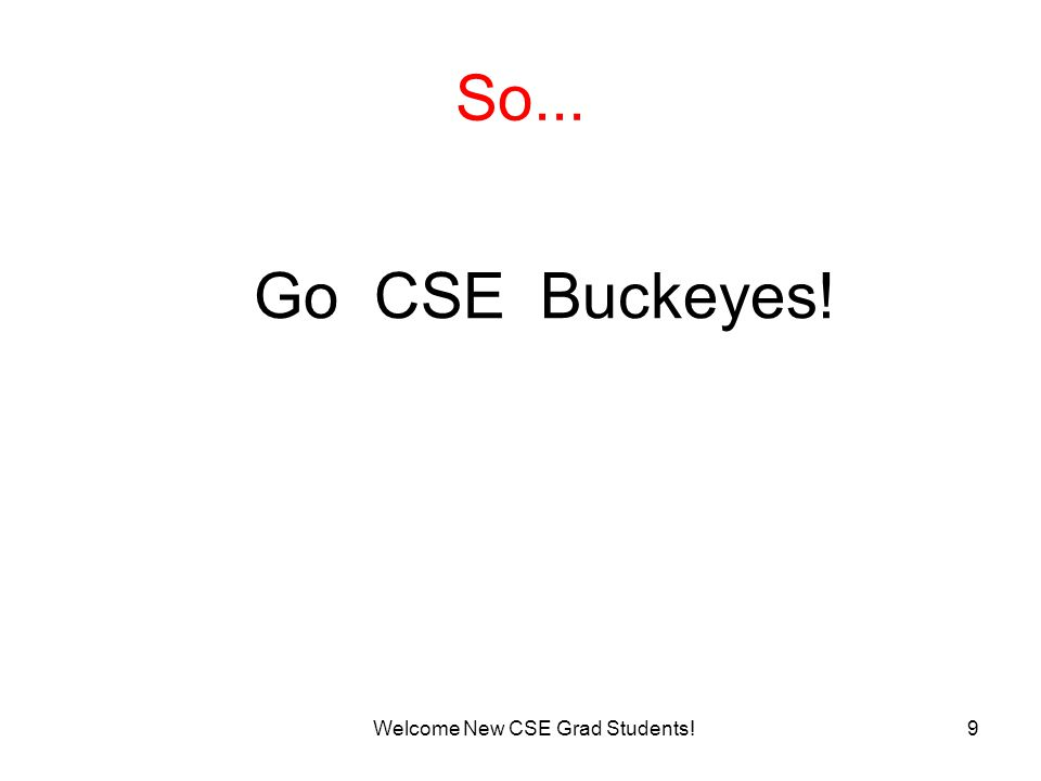9 So... Welcome New CSE Grad Students! Go CSE Buckeyes!