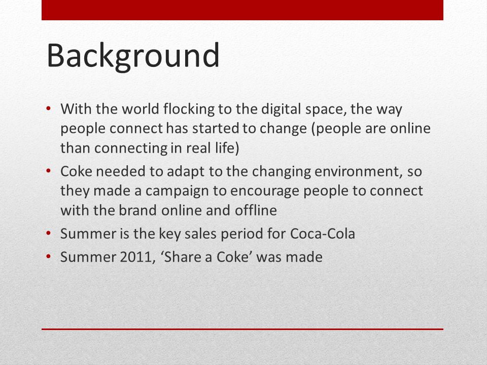 Objectives Increase consumption of Coca-Cola over the summer (primary objective) To get people talking about Coke again (secondary objective) The campaign needed to make consumers see Coke to be actually consumed and not just love the brand