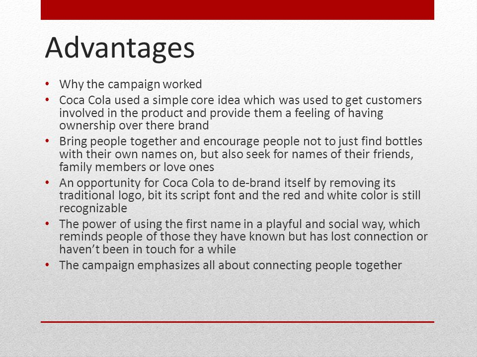 Advantages Why the campaign worked Coca Cola used a simple core idea which was used to get customers involved in the product and provide them a feeling of having ownership over there brand Bring people together and encourage people not to just find bottles with their own names on, but also seek for names of their friends, family members or love ones An opportunity for Coca Cola to de-brand itself by removing its traditional logo, bit its script font and the red and white color is still recognizable The power of using the first name in a playful and social way, which reminds people of those they have known but has lost connection or haven't been in touch for a while The campaign emphasizes all about connecting people together