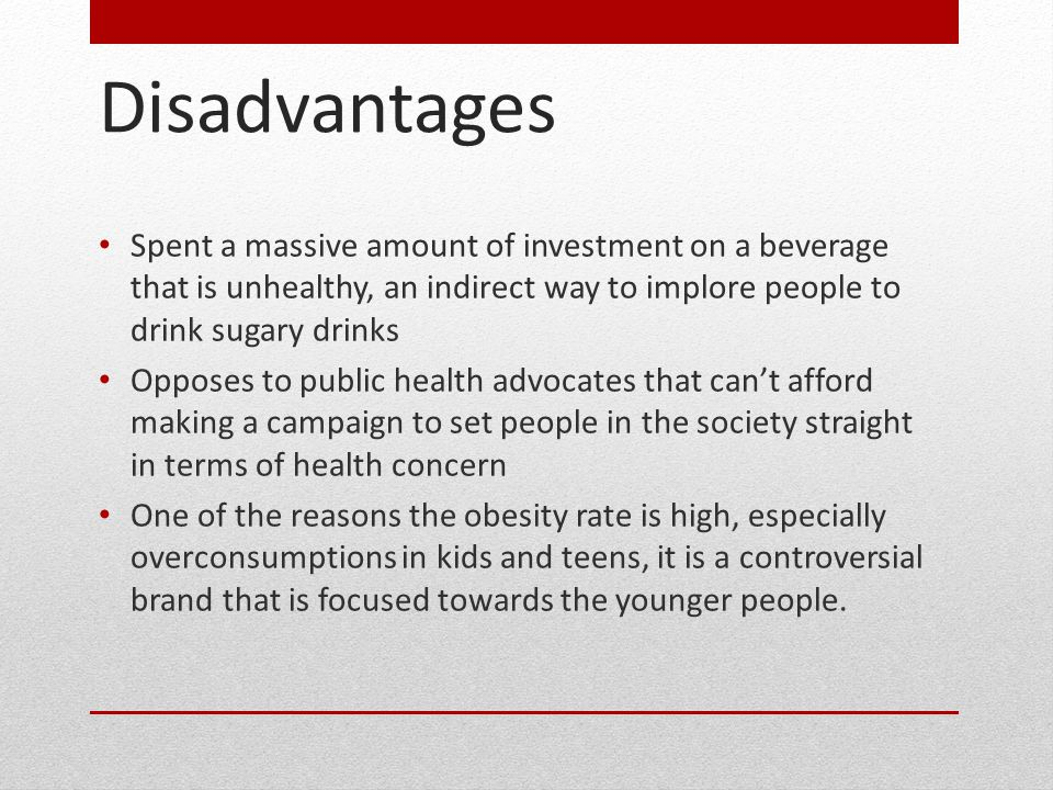 Disadvantages Spent a massive amount of investment on a beverage that is unhealthy, an indirect way to implore people to drink sugary drinks Opposes to public health advocates that can't afford making a campaign to set people in the society straight in terms of health concern One of the reasons the obesity rate is high, especially overconsumptions in kids and teens, it is a controversial brand that is focused towards the younger people.