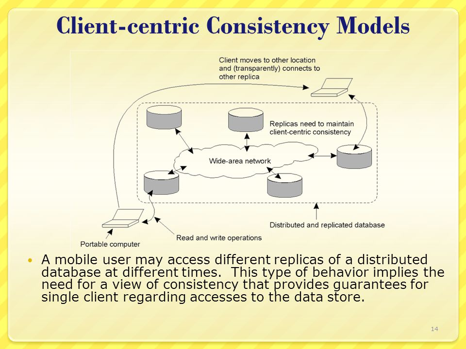 Client-centric Consistency Models A mobile user may access different replicas of a distributed database at different times.