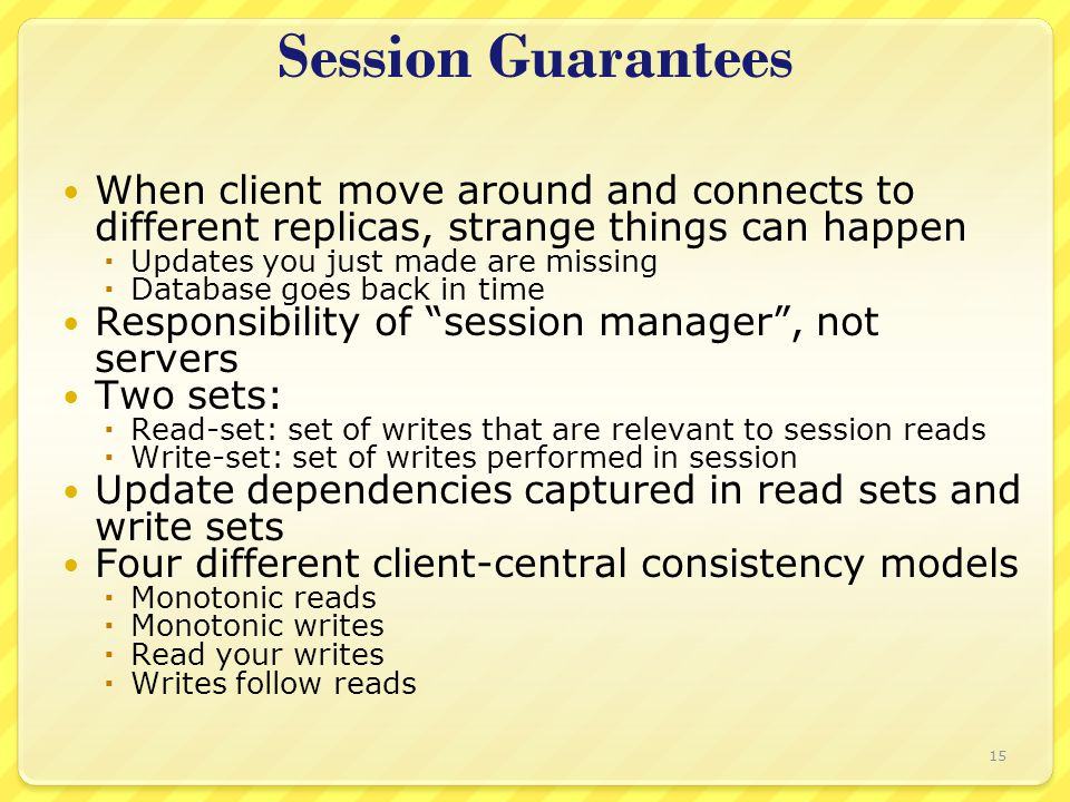 Session Guarantees When client move around and connects to different replicas, strange things can happen  Updates you just made are missing  Database goes back in time Responsibility of session manager , not servers Two sets:  Read-set: set of writes that are relevant to session reads  Write-set: set of writes performed in session Update dependencies captured in read sets and write sets Four different client-central consistency models  Monotonic reads  Monotonic writes  Read your writes  Writes follow reads 15