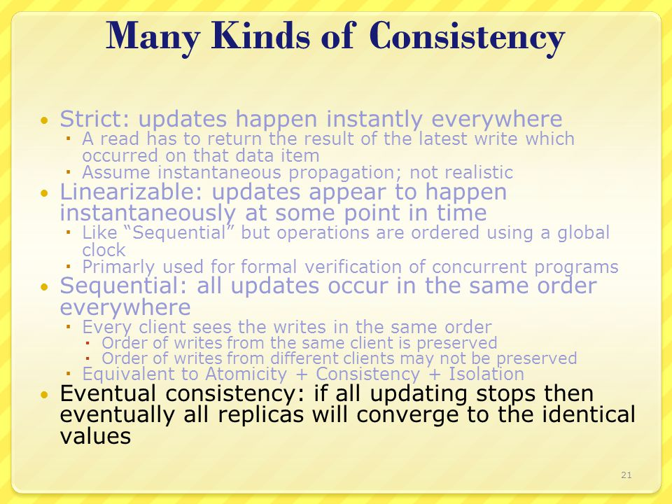 Many Kinds of Consistency Strict: updates happen instantly everywhere  A read has to return the result of the latest write which occurred on that data item  Assume instantaneous propagation; not realistic Linearizable: updates appear to happen instantaneously at some point in time  Like Sequential but operations are ordered using a global clock  Primarly used for formal verification of concurrent programs Sequential: all updates occur in the same order everywhere  Every client sees the writes in the same order  Order of writes from the same client is preserved  Order of writes from different clients may not be preserved  Equivalent to Atomicity + Consistency + Isolation Eventual consistency: if all updating stops then eventually all replicas will converge to the identical values 21