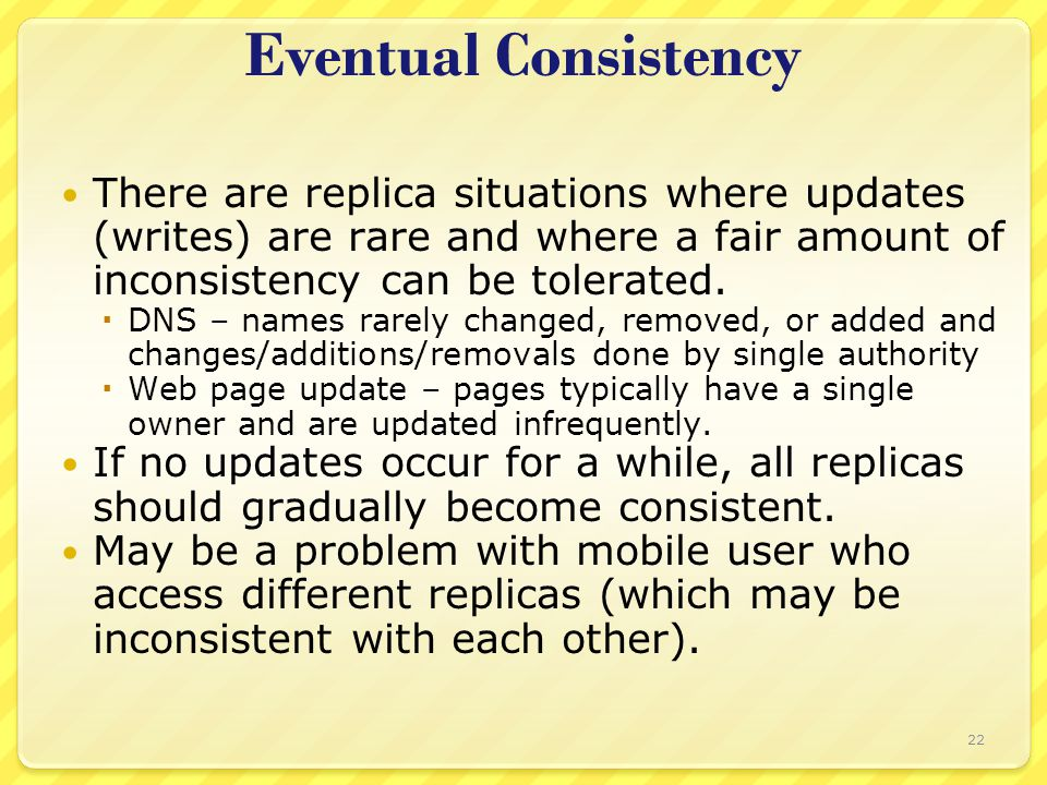 Eventual Consistency There are replica situations where updates (writes) are rare and where a fair amount of inconsistency can be tolerated.