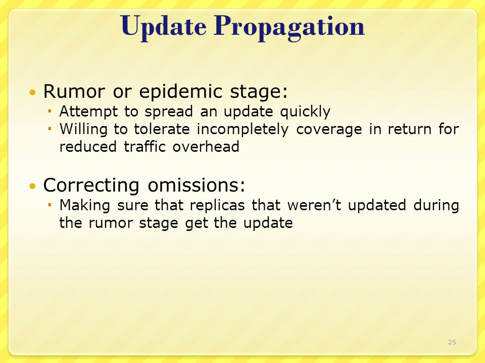 Update Propagation Rumor or epidemic stage:  Attempt to spread an update quickly  Willing to tolerate incompletely coverage in return for reduced traffic overhead Correcting omissions:  Making sure that replicas that weren't updated during the rumor stage get the update 25