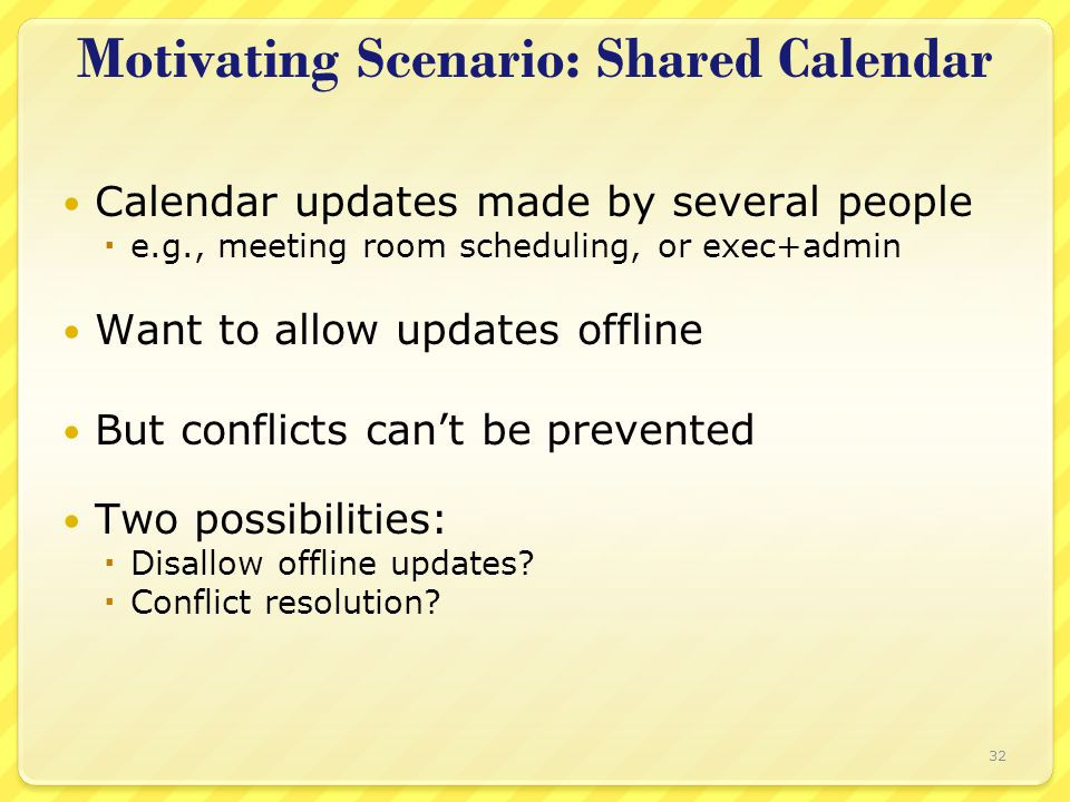 Motivating Scenario: Shared Calendar Calendar updates made by several people  e.g., meeting room scheduling, or exec+admin Want to allow updates offline But conflicts can't be prevented Two possibilities:  Disallow offline updates.