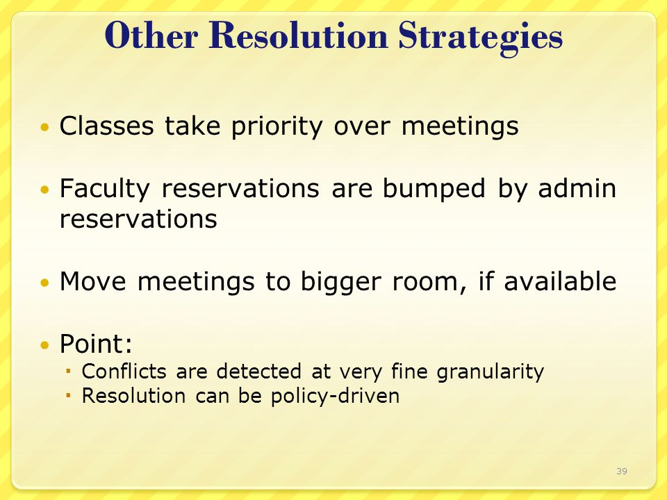 Other Resolution Strategies Classes take priority over meetings Faculty reservations are bumped by admin reservations Move meetings to bigger room, if available Point:  Conflicts are detected at very fine granularity  Resolution can be policy-driven 39