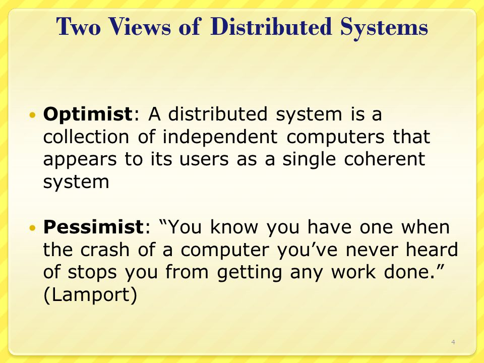 Two Views of Distributed Systems Optimist: A distributed system is a collection of independent computers that appears to its users as a single coherent system Pessimist: You know you have one when the crash of a computer you've never heard of stops you from getting any work done. (Lamport) 4