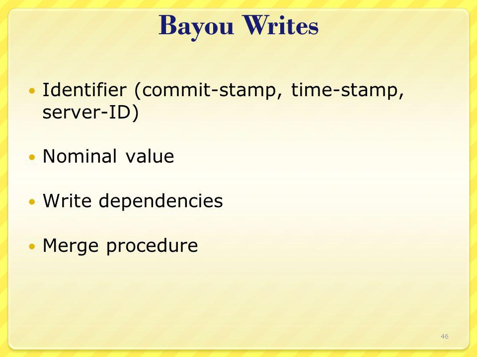 Bayou Writes Identifier (commit-stamp, time-stamp, server-ID) Nominal value Write dependencies Merge procedure 46