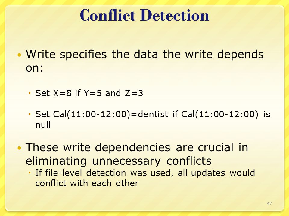 Conflict Detection Write specifies the data the write depends on:  Set X=8 if Y=5 and Z=3  Set Cal(11:00-12:00)=dentist if Cal(11:00-12:00) is null These write dependencies are crucial in eliminating unnecessary conflicts  If file-level detection was used, all updates would conflict with each other 47