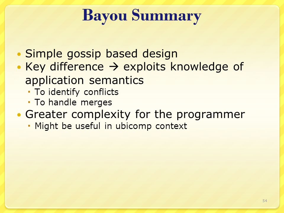 Bayou Summary Simple gossip based design Key difference  exploits knowledge of application semantics  To identify conflicts  To handle merges Greater complexity for the programmer  Might be useful in ubicomp context 54