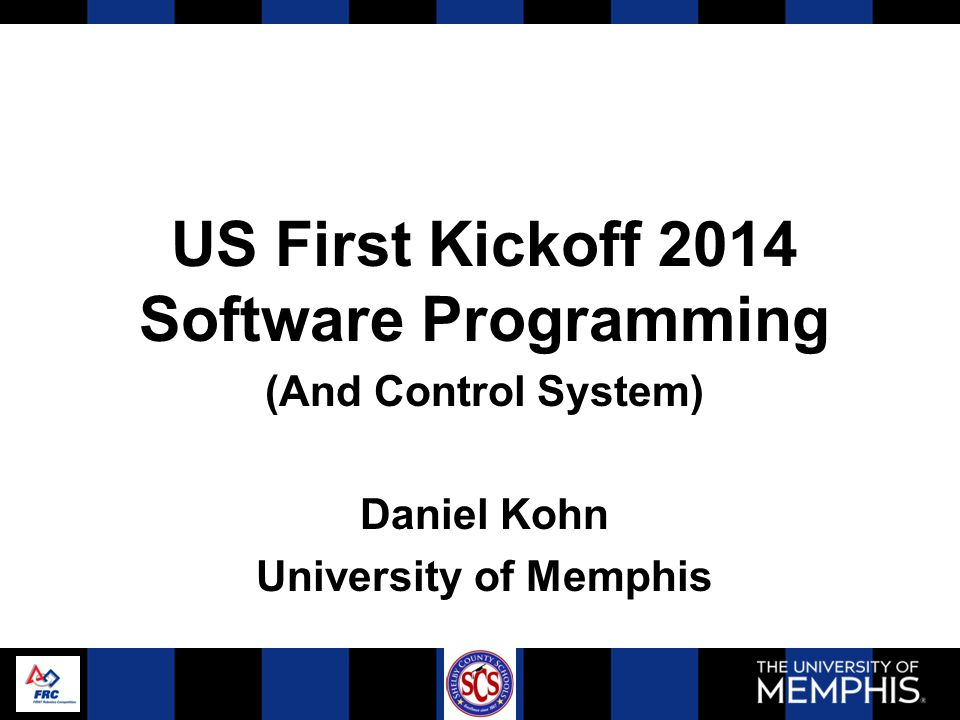 US First Kickoff 2014 Software Programming (And Control System) Daniel Kohn University of Memphis