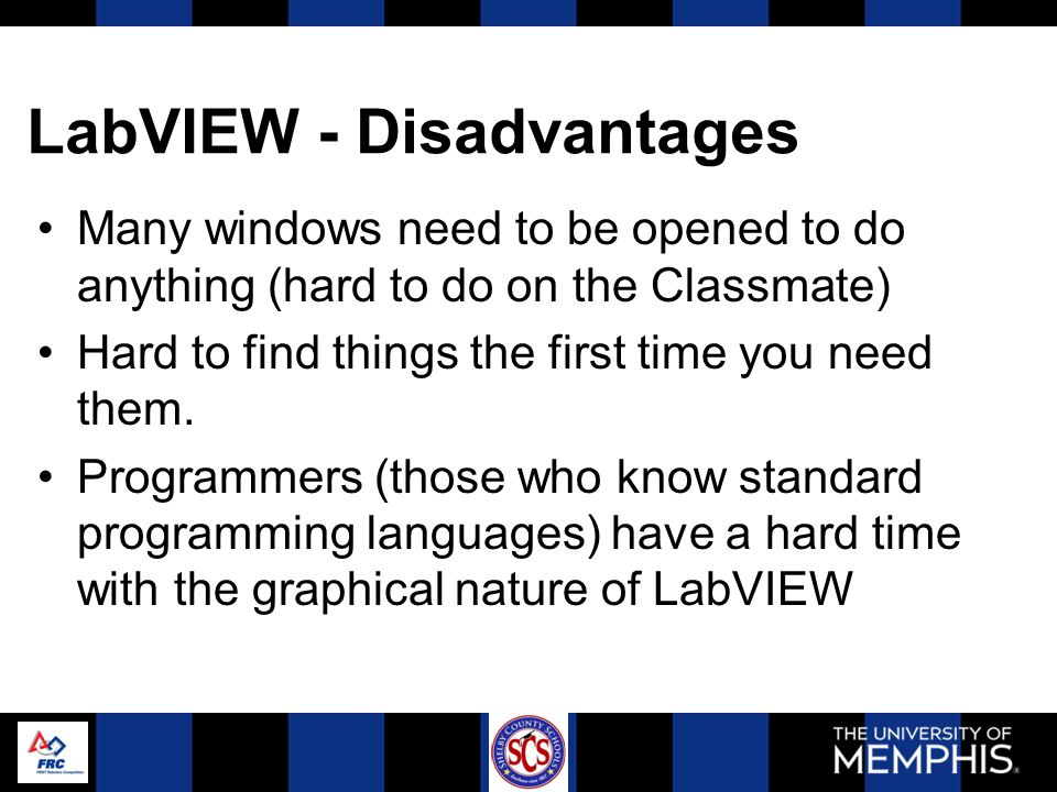 LabVIEW - Disadvantages Many windows need to be opened to do anything (hard to do on the Classmate) Hard to find things the first time you need them.