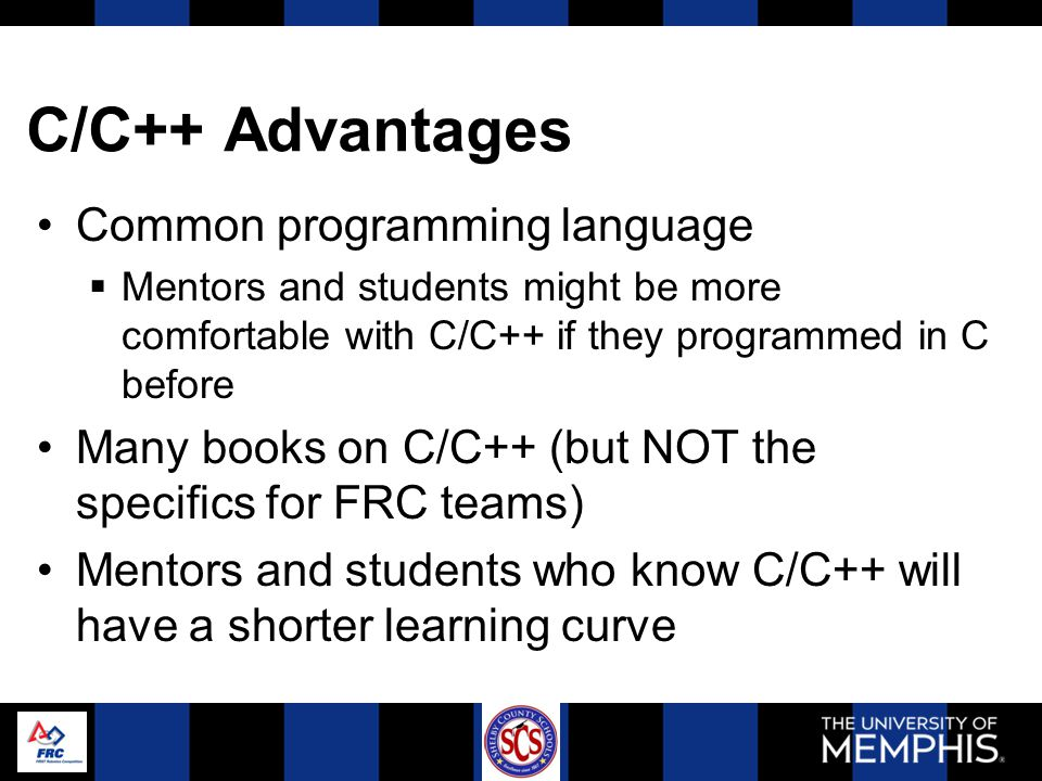 C/C++ Advantages Common programming language  Mentors and students might be more comfortable with C/C++ if they programmed in C before Many books on C/C++ (but NOT the specifics for FRC teams) Mentors and students who know C/C++ will have a shorter learning curve