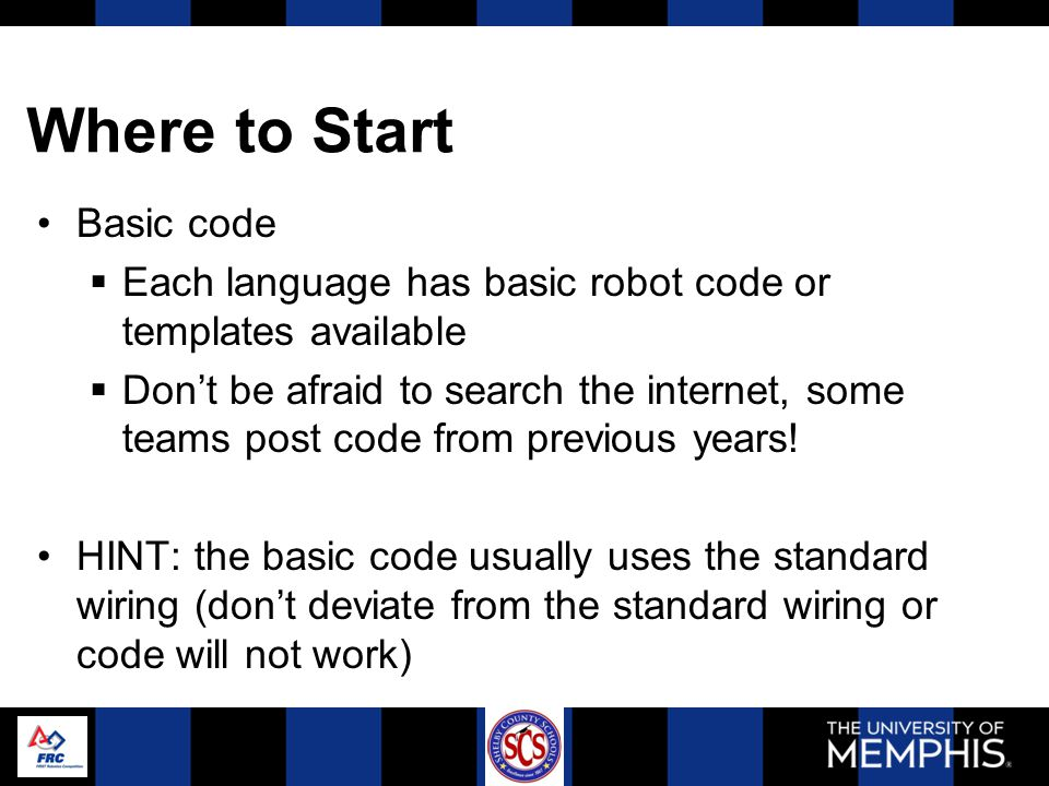 Where to Start Basic code  Each language has basic robot code or templates available  Don't be afraid to search the internet, some teams post code from previous years.