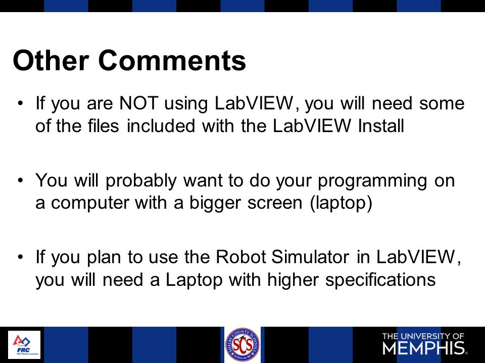 Other Comments If you are NOT using LabVIEW, you will need some of the files included with the LabVIEW Install You will probably want to do your programming on a computer with a bigger screen (laptop) If you plan to use the Robot Simulator in LabVIEW, you will need a Laptop with higher specifications
