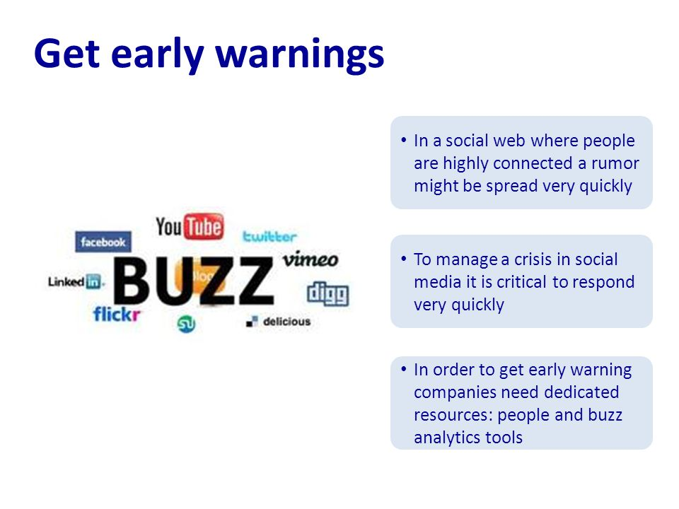 Get early warnings In a social web where people are highly connected a rumor might be spread very quickly To manage a crisis in social media it is critical to respond very quickly In order to get early warning companies need dedicated resources: people and buzz analytics tools