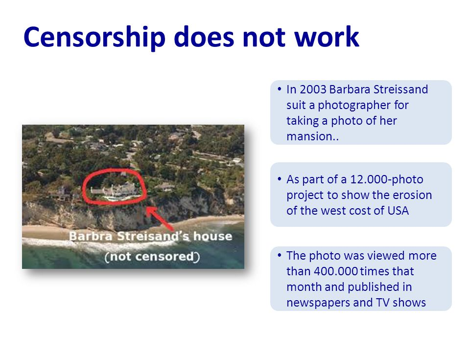 Censorship does not work In 2003 Barbara Streissand suit a photographer for taking a photo of her mansion..