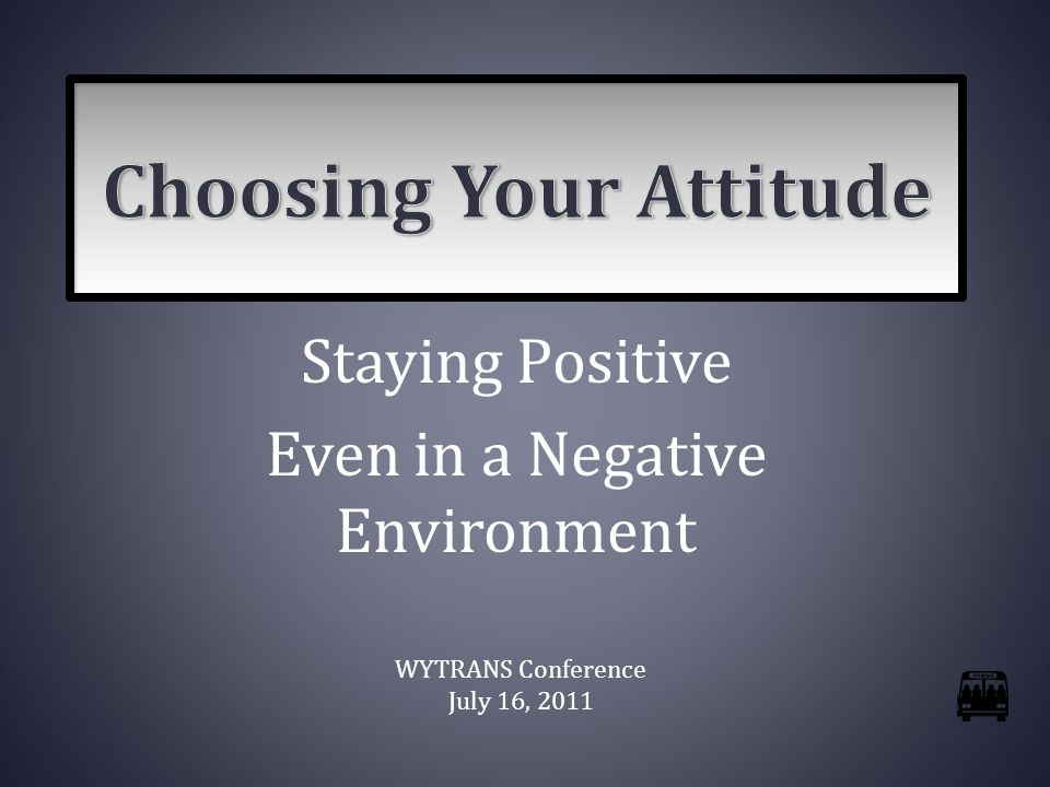 Staying Positive Even in a Negative Environment WYTRANS Conference July 16, 2011