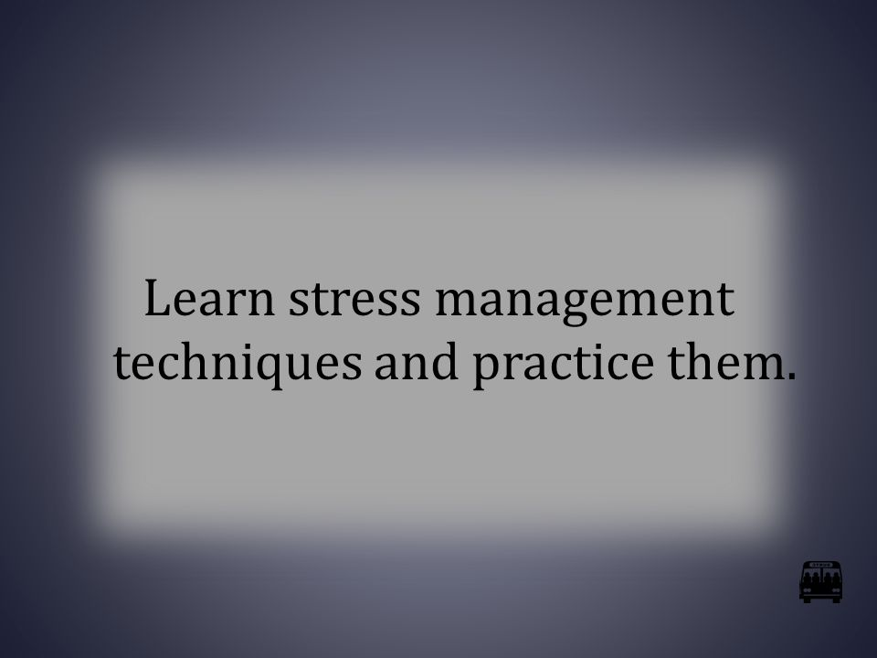 Learn stress management techniques and practice them.