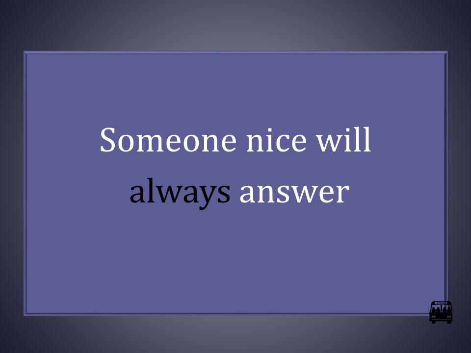 Someone nice will always answer