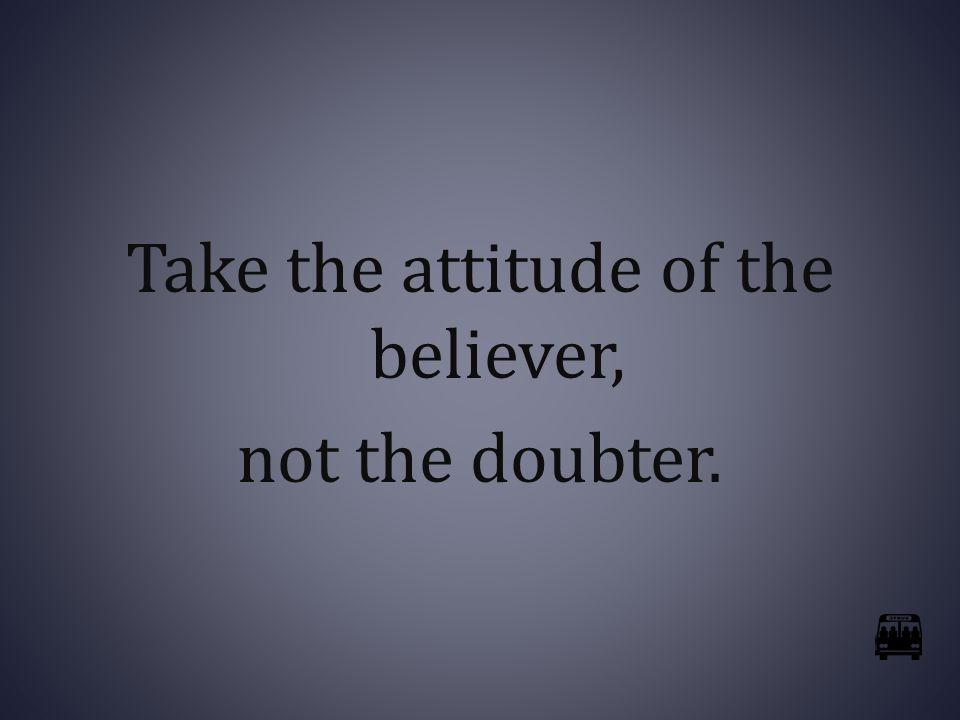 Take the attitude of the believer, not the doubter.