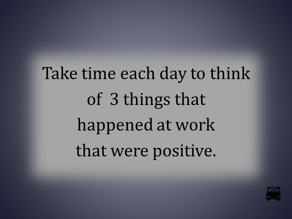 Take time each day to think of 3 things that happened at work that were positive.