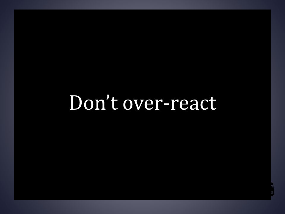 Don't over-react