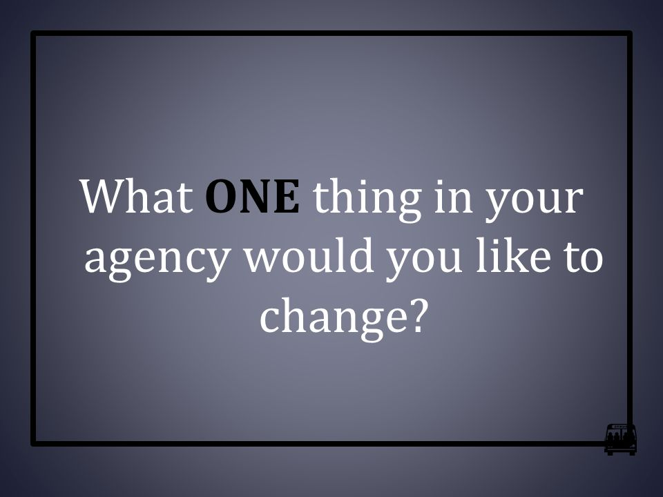 What ONE thing in your agency would you like to change