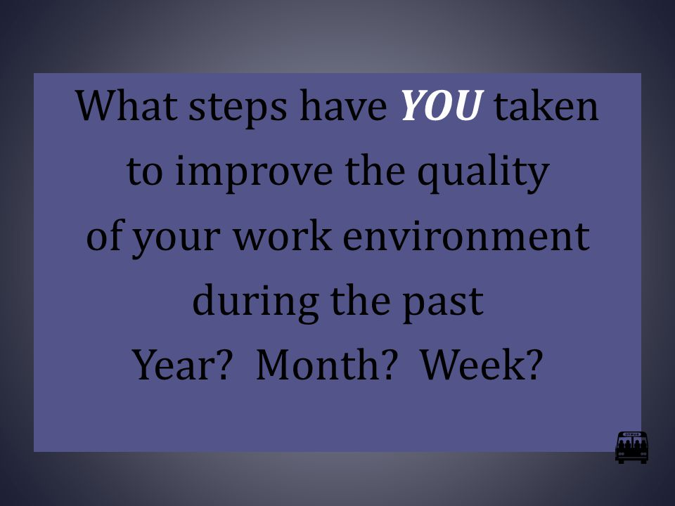What steps have YOU taken to improve the quality of your work environment during the past Year.