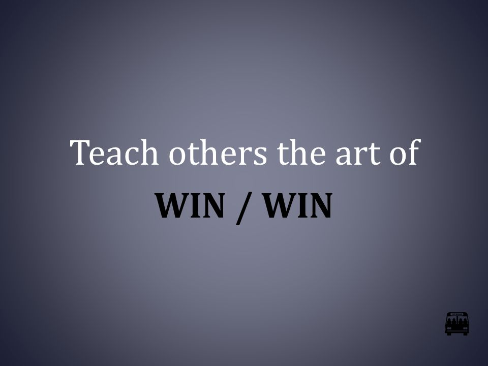 Teach others the art of WIN / WIN