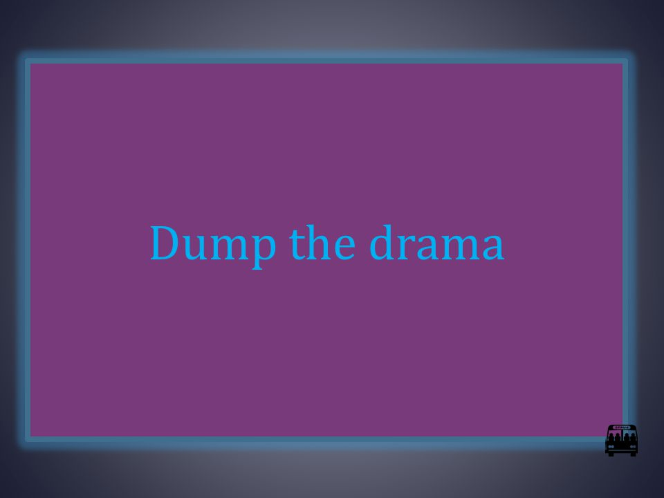 Dump the drama