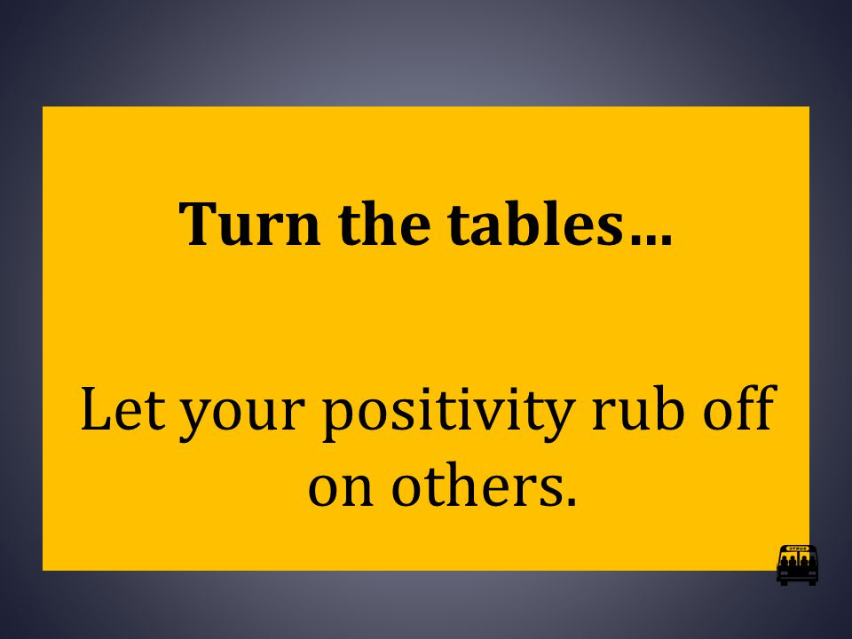 Turn the tables… Let your positivity rub off on others.
