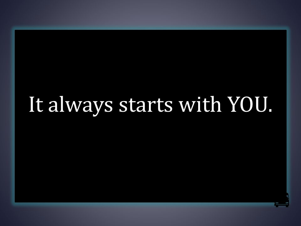 It always starts with YOU.