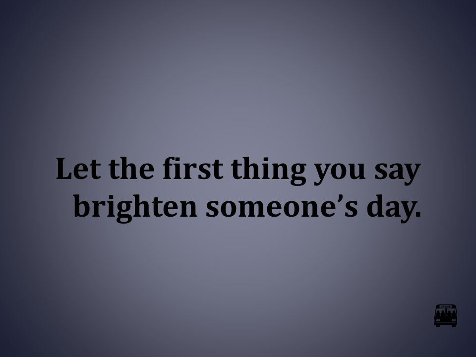 Let the first thing you say brighten someone's day.