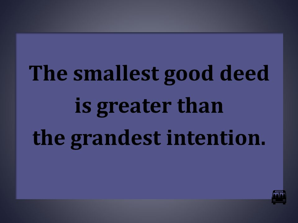 The smallest good deed is greater than the grandest intention.