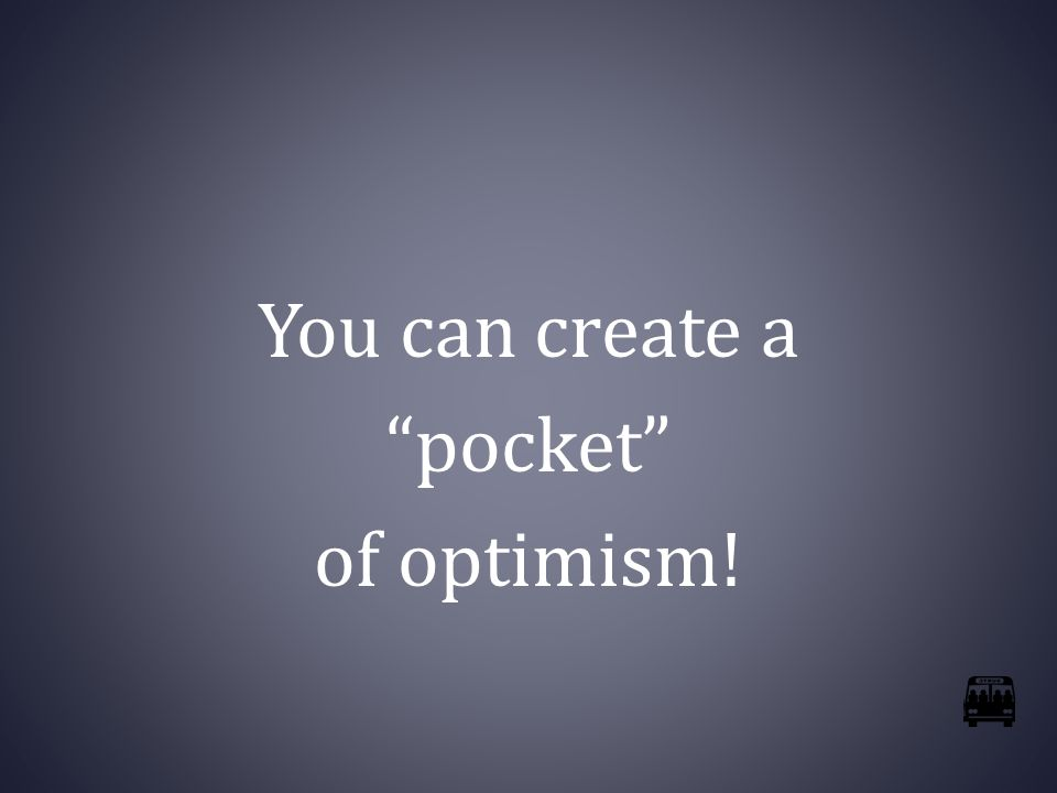 You can create a pocket of optimism!