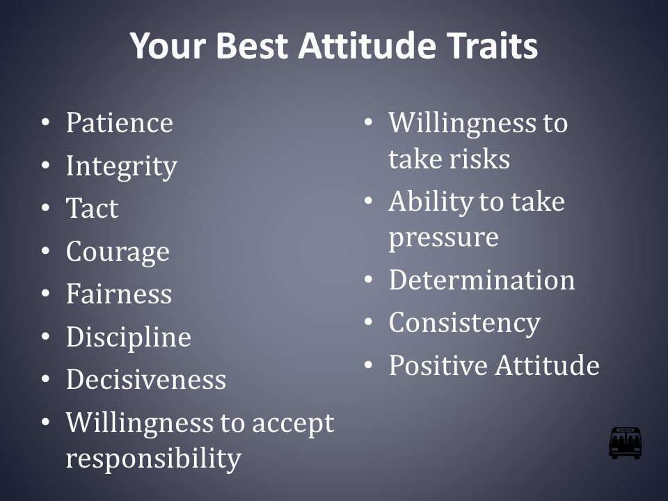 Your Best Attitude Traits Patience Integrity Tact Courage Fairness Discipline Decisiveness Willingness to accept responsibility Willingness to take risks Ability to take pressure Determination Consistency Positive Attitude