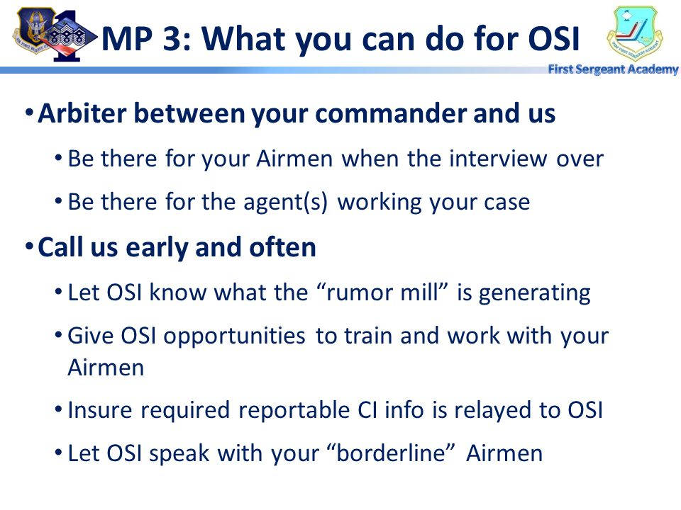 MP 2: What OSI can do for you Good Order and Discipline Bring your Airmen home safely Provide training Use us— we have access to info that can help yo