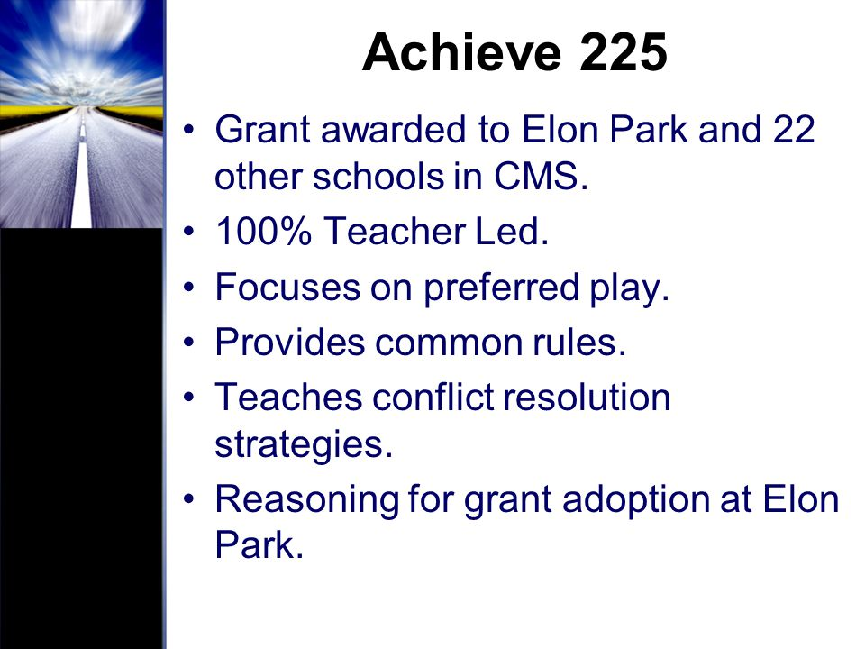 Achieve 225 Grant awarded to Elon Park and 22 other schools in CMS. 100% Teacher Led. Focuses on preferred play. Provides common rules. Teaches confli