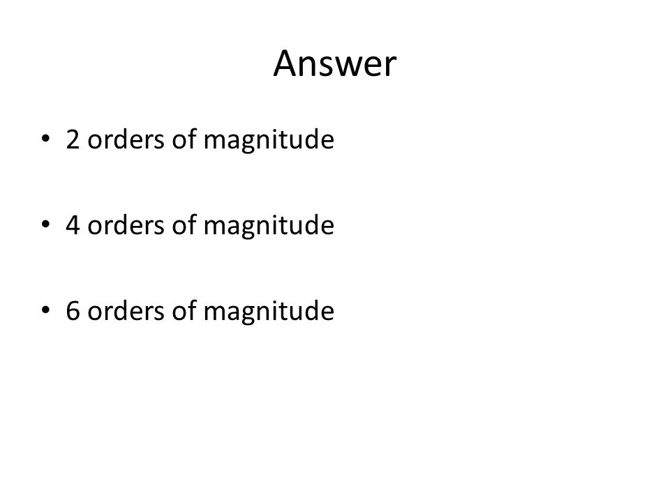 Answer 2 orders of magnitude 4 orders of magnitude 6 orders of magnitude