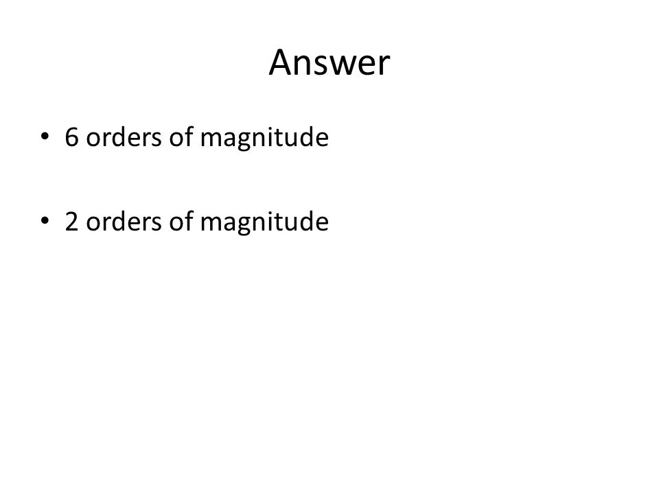 Answer 6 orders of magnitude 2 orders of magnitude