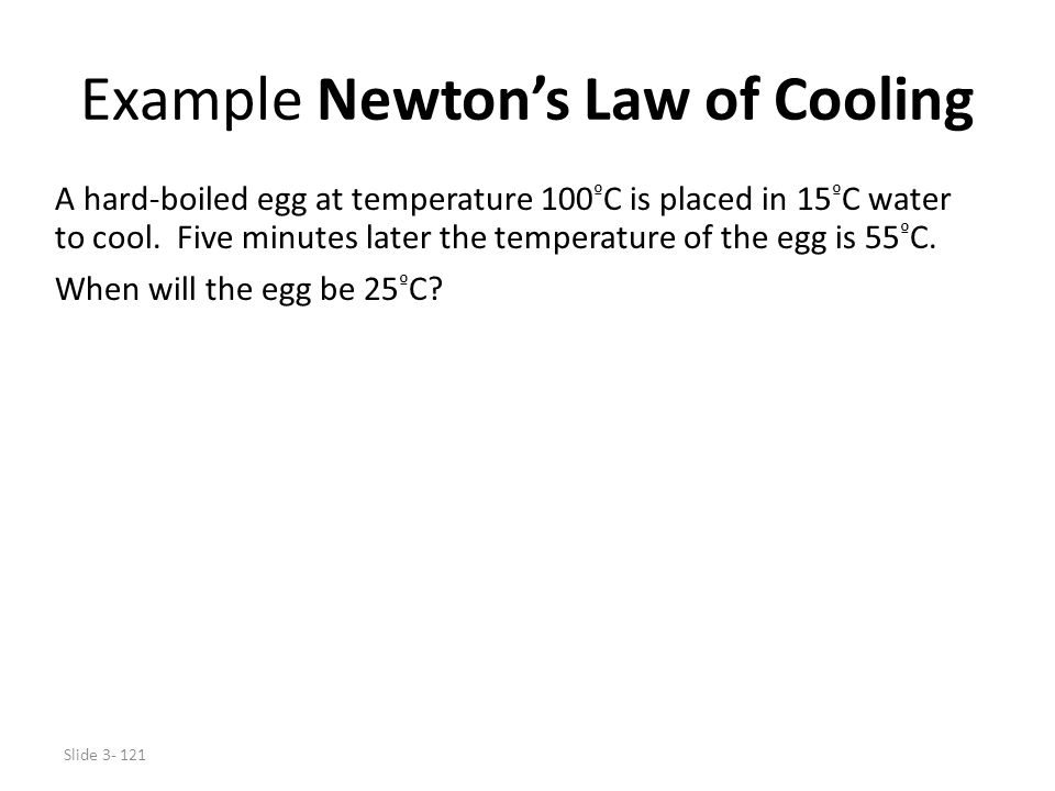 Slide 3- 121 Example Newton's Law of Cooling A hard-boiled egg at temperature 100 º C is placed in 15 º C water to cool. Five minutes later the temper