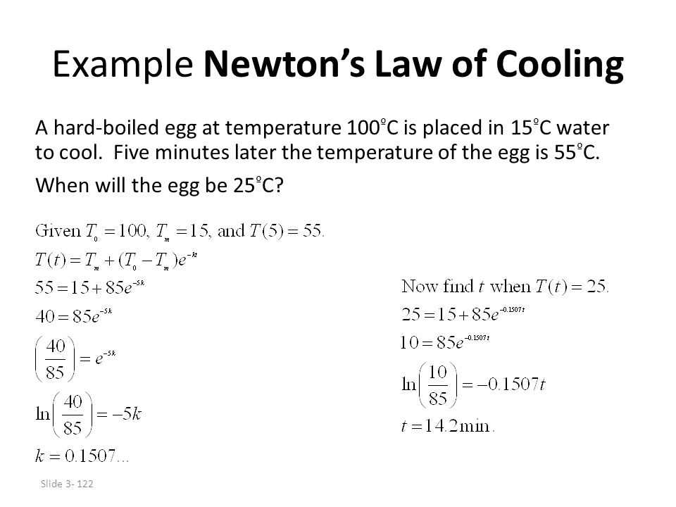 Slide 3- 122 Example Newton's Law of Cooling A hard-boiled egg at temperature 100 º C is placed in 15 º C water to cool. Five minutes later the temper