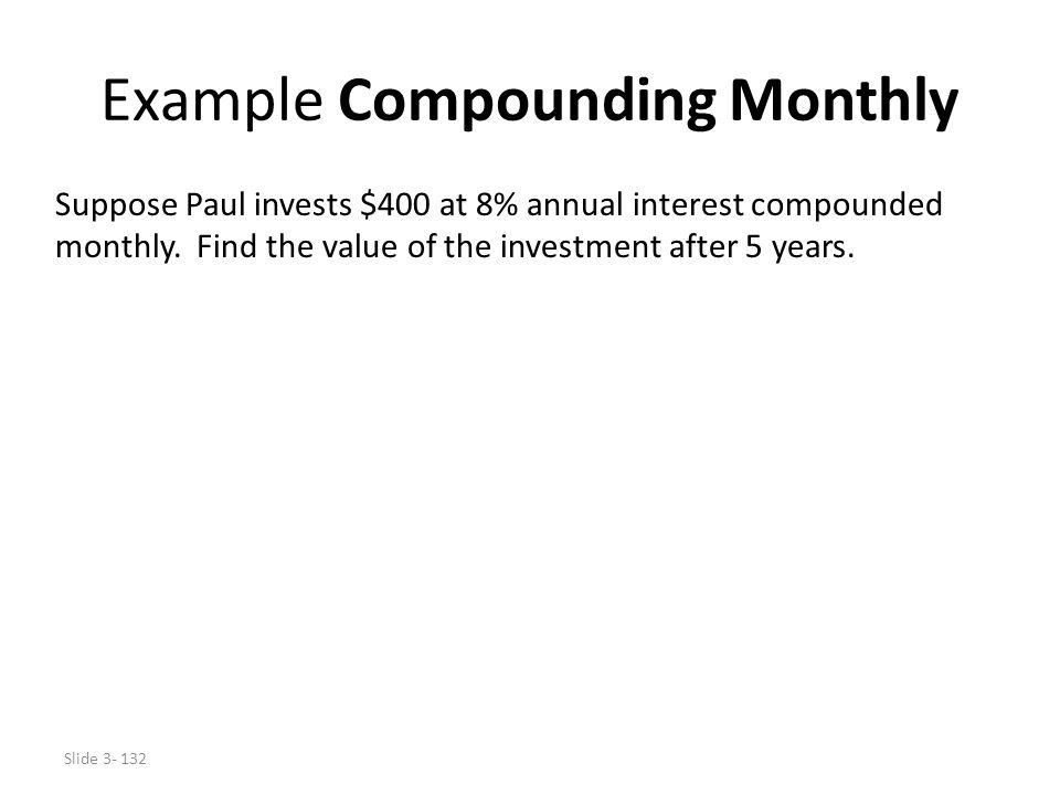 Slide 3- 132 Example Compounding Monthly Suppose Paul invests $400 at 8% annual interest compounded monthly. Find the value of the investment after 5
