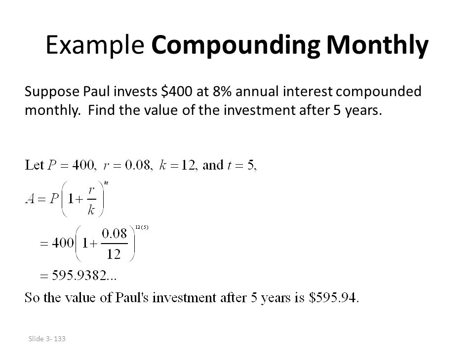 Slide 3- 133 Example Compounding Monthly Suppose Paul invests $400 at 8% annual interest compounded monthly. Find the value of the investment after 5