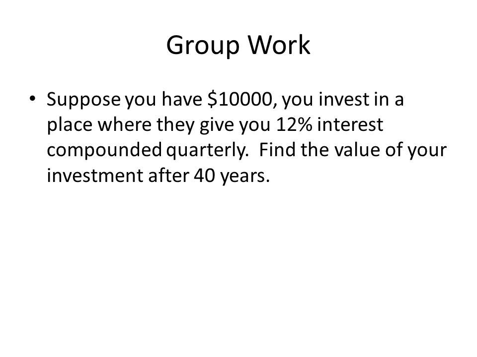 Group Work Suppose you have $10000, you invest in a place where they give you 12% interest compounded quarterly. Find the value of your investment aft