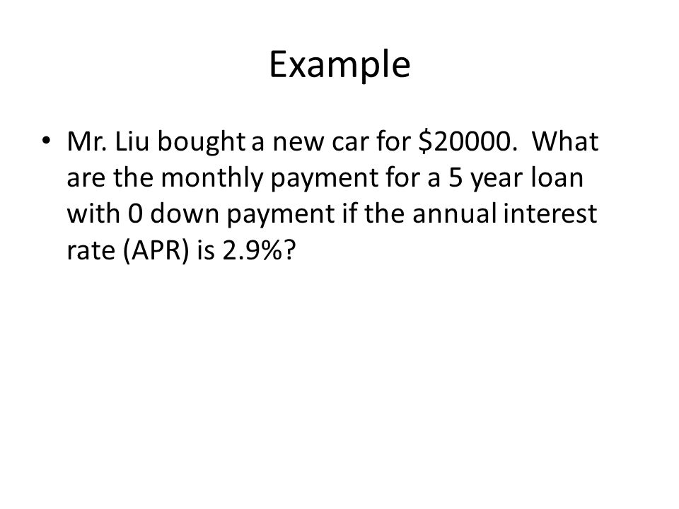 Example Mr. Liu bought a new car for $20000. What are the monthly payment for a 5 year loan with 0 down payment if the annual interest rate (APR) is 2